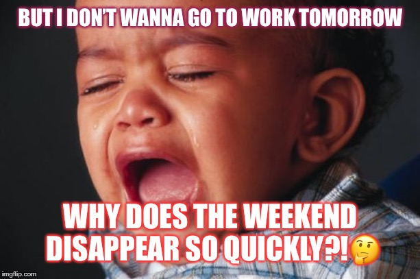 Unhappy Baby Meme | BUT I DON'T WANNA GO TO WORK TOMORROW WHY DOES THE WEEKEND DISAPPEAR SO QUICKLY?!? | image tagged in memes,unhappy baby | made w/ Imgflip meme maker