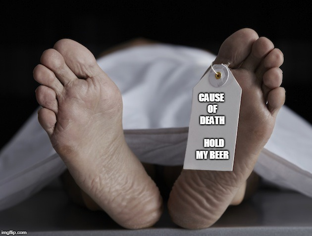 Toe Tag | CAUSE OF DEATH        HOLD MY BEER | image tagged in toe tag | made w/ Imgflip meme maker