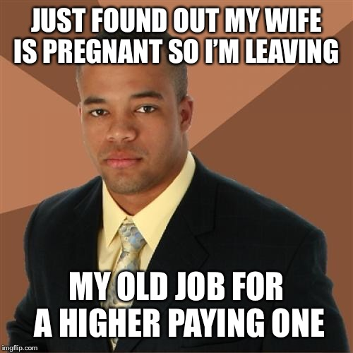 Successful Black Man | JUST FOUND OUT MY WIFE IS PREGNANT SO I'M LEAVING MY OLD JOB FOR A HIGHER PAYING ONE | image tagged in memes,successful black man | made w/ Imgflip meme maker