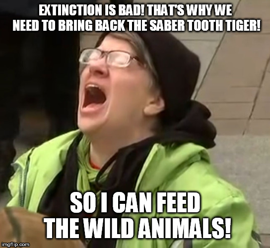 Not if you can run fast enough........ | EXTINCTION IS BAD! THAT'S WHY WE NEED TO BRING BACK THE SABER TOOTH TIGER! SO I CAN FEED THE WILD ANIMALS! | image tagged in snowflake | made w/ Imgflip meme maker