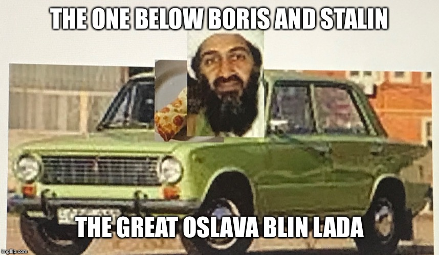 OSLAVA BLIN LADA | THE ONE BELOW BORIS AND STALIN THE GREAT OSLAVA BLIN LADA | image tagged in osama bin laden,gopnik,slav,terrorist,cyka blyat,stalin | made w/ Imgflip meme maker