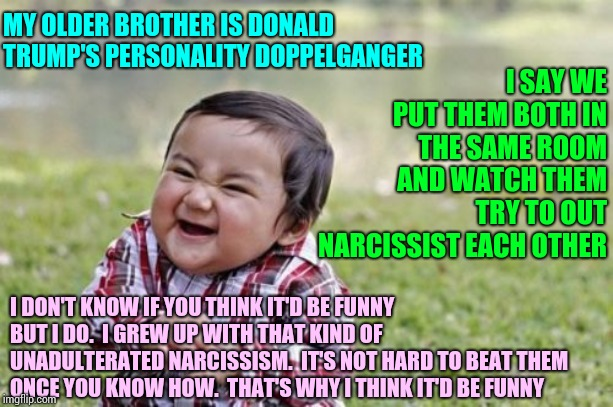 How Many People Know Someone Exactly Like Trump?  That's Mental Health ... Not Political |  MY OLDER BROTHER IS DONALD TRUMP'S PERSONALITY DOPPELGANGER; I SAY WE PUT THEM BOTH IN THE SAME ROOM AND WATCH THEM TRY TO OUT NARCISSIST EACH OTHER; I DON'T KNOW IF YOU THINK IT'D BE FUNNY BUT I DO.  I GREW UP WITH THAT KIND OF UNADULTERATED NARCISSISM.  IT'S NOT HARD TO BEAT THEM ONCE YOU KNOW HOW.  THAT'S WHY I THINK IT'D BE FUNNY | image tagged in memes,evil toddler,malignant narcissism,unhealthy narcissism,narcissist,narcissism | made w/ Imgflip meme maker