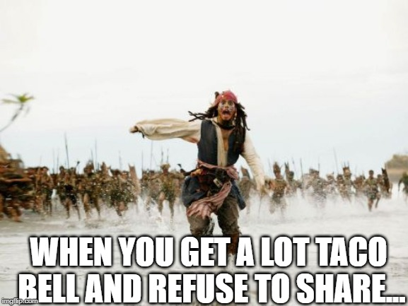 No Tacos for You | WHEN YOU GET A LOT TACO BELL AND REFUSE TO SHARE... | image tagged in memes,jack sparrow being chased | made w/ Imgflip meme maker