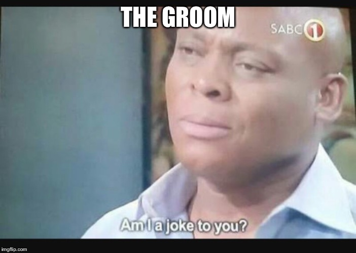 Am I a joke to you? | THE GROOM | image tagged in am i a joke to you | made w/ Imgflip meme maker