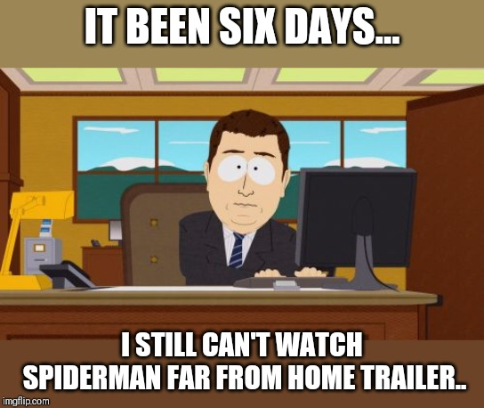 Aaaaand Its Gone Meme | IT BEEN SIX DAYS... I STILL CAN'T WATCH SPIDERMAN FAR FROM HOME TRAILER.. | image tagged in memes,aaaaand its gone | made w/ Imgflip meme maker