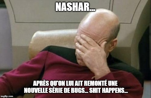 Captain Picard Facepalm Meme | NASHAR... APRÈS QU'ON LUI AIT REMONTÉ UNE NOUVELLE SÉRIE DE BUGS... SHIT HAPPENS... | image tagged in memes,captain picard facepalm | made w/ Imgflip meme maker