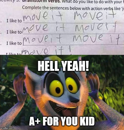 I Like To Move It.... | HELL YEAH! A+ FOR YOU KID | image tagged in king julian move it,stupid,children,memes,relatable | made w/ Imgflip meme maker