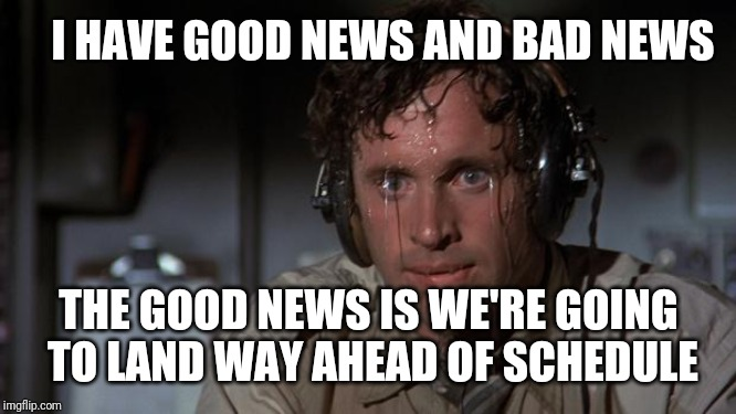 pilot sweating | I HAVE GOOD NEWS AND BAD NEWS THE GOOD NEWS IS WE'RE GOING TO LAND WAY AHEAD OF SCHEDULE | image tagged in pilot sweating | made w/ Imgflip meme maker