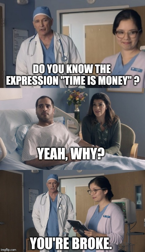 "Just OK Surgeon commercial | DO YOU KNOW THE EXPRESSION ""TIME IS MONEY"" ? YOU'RE BROKE. YEAH, WHY? 