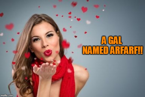 Blowing kisses | A GAL NAMED ARFARF!! | image tagged in blowing kisses | made w/ Imgflip meme maker