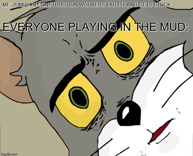 Unsettled Tom Meme | ME: JUMPS IN CONSTRUCTION WORKERS TAR PIT AND GETS STUCK EVERYONE PLAYING IN THE MUD: | image tagged in unsettled tom,construction worker,mud,playing | made w/ Imgflip meme maker
