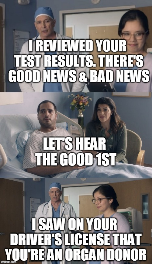 Just OK Surgeon commercial | I REVIEWED YOUR TEST RESULTS. THERE'S GOOD NEWS & BAD NEWS LET'S HEAR THE GOOD 1ST I SAW ON YOUR DRIVER'S LICENSE THAT YOU'RE AN ORGAN DONOR | image tagged in just ok surgeon commercial | made w/ Imgflip meme maker