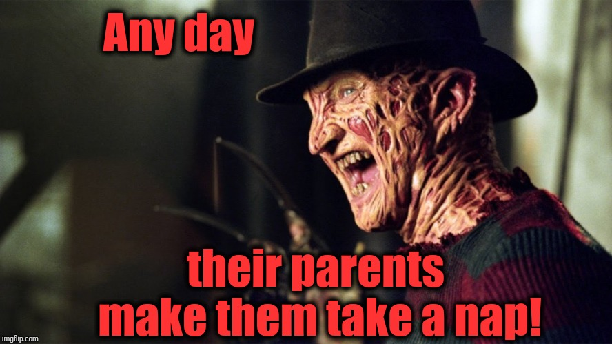 Freddy Krueger | Any day their parents make them take a nap! | image tagged in freddy krueger | made w/ Imgflip meme maker