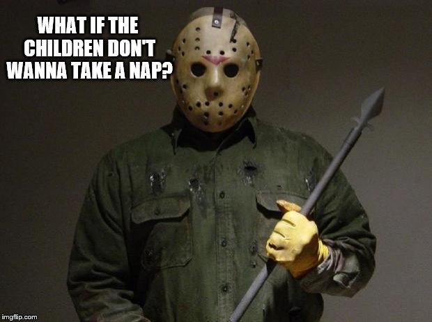 Jason Voorhees | WHAT IF THE CHILDREN DON'T WANNA TAKE A NAP? | image tagged in jason voorhees | made w/ Imgflip meme maker