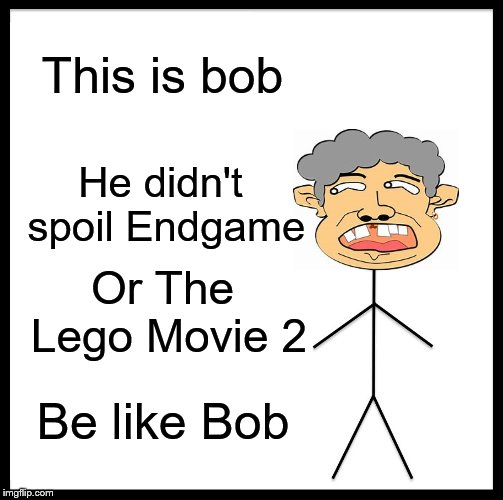 Be Like Bill |  This is bob; He didn't spoil Endgame; Or The Lego Movie 2; Be like Bob | image tagged in memes,be like bill | made w/ Imgflip meme maker