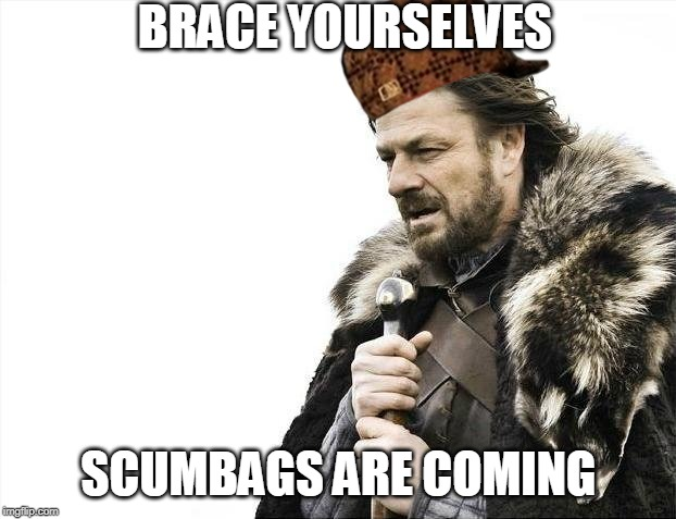 Brace Yourselves X is Coming Meme | BRACE YOURSELVES SCUMBAGS ARE COMING | image tagged in memes,brace yourselves x is coming | made w/ Imgflip meme maker