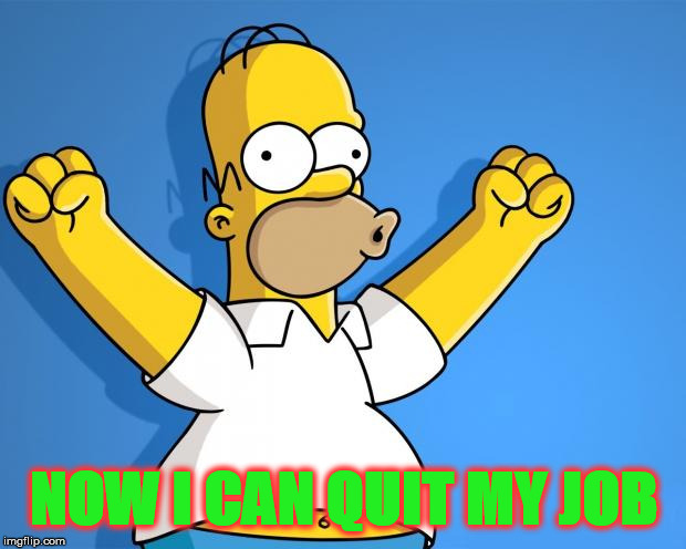 When you have enough money to live for 6 months. | NOW I CAN QUIT MY JOB | image tagged in woohoo homer simpson,quitting,i hate my job | made w/ Imgflip meme maker