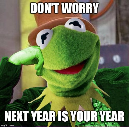 Condescending Meme War Champion Kermit | DON'T WORRY NEXT YEAR IS YOUR YEAR | image tagged in condescending meme war champion kermit | made w/ Imgflip meme maker