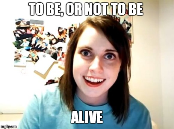 Overly Attached Girlfriend Meme | TO BE, OR NOT TO BE ALIVE | image tagged in memes,overly attached girlfriend | made w/ Imgflip meme maker