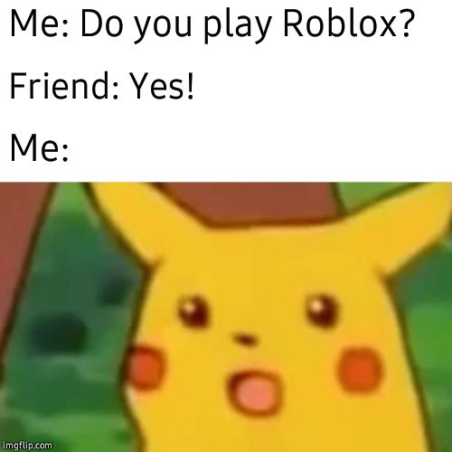 Surprised Pikachu | Me: Do you play Roblox? Friend: Yes! Me: | image tagged in memes,surprised pikachu | made w/ Imgflip meme maker
