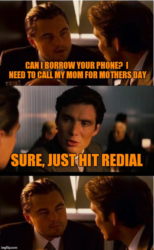 Inception | CAN I BORROW YOUR PHONE?  I NEED TO CALL MY MOM FOR MOTHERS DAY SURE, JUST HIT REDIAL | image tagged in memes,inception | made w/ Imgflip meme maker