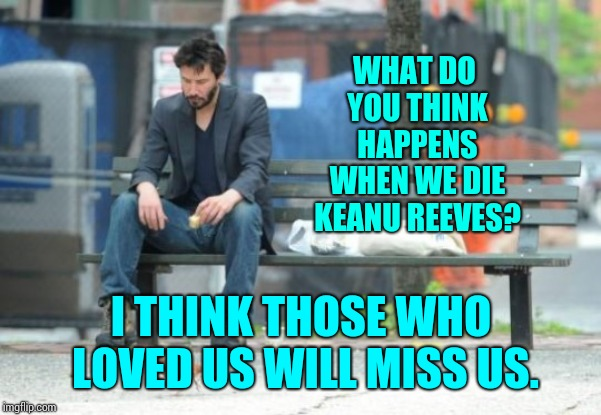 Stephen Cobert Asked And Keanu ... W O W | WHAT DO YOU THINK HAPPENS WHEN WE DIE KEANU REEVES? I THINK THOSE WHO LOVED US WILL MISS US. | image tagged in sad keanu,memes,much wow,mystic messenger,cosmic,deep thoughts | made w/ Imgflip meme maker