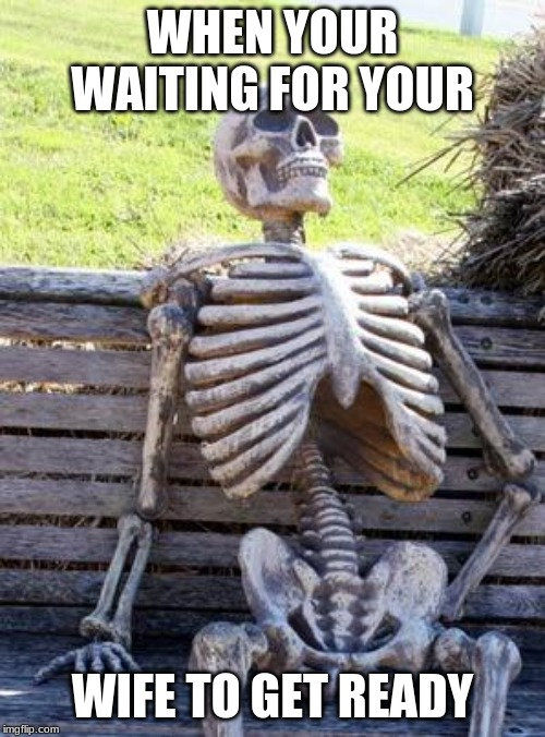 Waiting Skeleton Meme | WHEN YOUR WAITING FOR YOUR WIFE TO GET READY | image tagged in memes,waiting skeleton | made w/ Imgflip meme maker