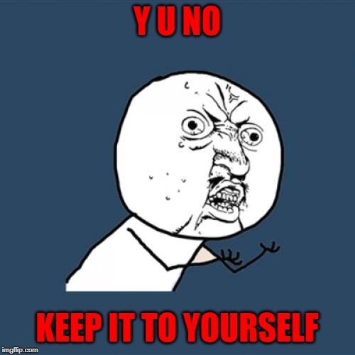 Y U No Meme | Y U NO KEEP IT TO YOURSELF | image tagged in memes,y u no | made w/ Imgflip meme maker