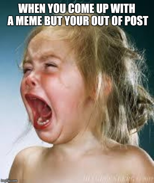Crying Baby |  WHEN YOU COME UP WITH A MEME BUT YOUR OUT OF POST | image tagged in crying baby | made w/ Imgflip meme maker