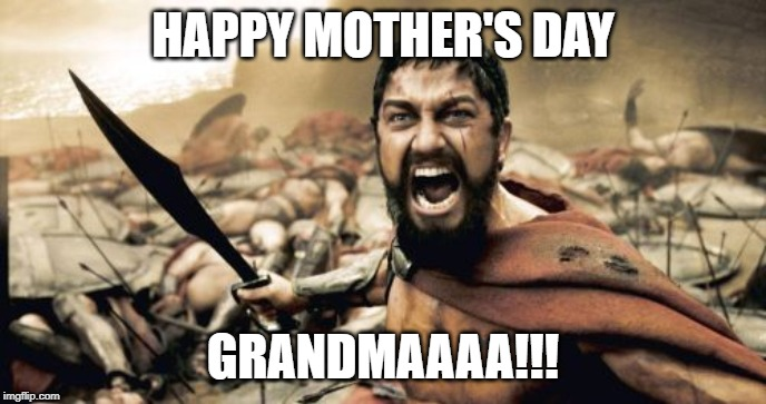 Sparta Leonidas Meme | HAPPY MOTHER'S DAY GRANDMAAAA!!! | image tagged in memes,sparta leonidas | made w/ Imgflip meme maker