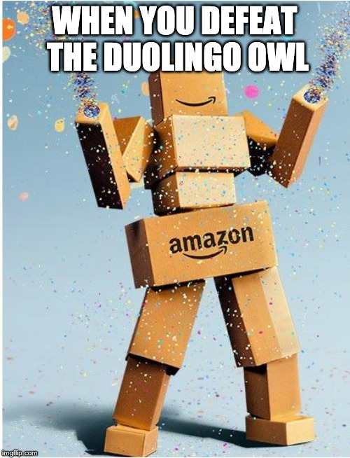 amazon box man | WHEN YOU DEFEAT THE DUOLINGO OWL | image tagged in amazon box man | made w/ Imgflip meme maker