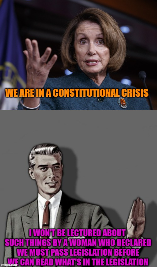 Never Let a Crisis go to Waste, Even if There is no Crisis |  WE ARE IN A CONSTITUTIONAL CRISIS; I WON'T BE LECTURED ABOUT SUCH THINGS BY A WOMAN WHO DECLARED WE MUST PASS LEGISLATION BEFORE WE CAN READ WHAT'S IN THE LEGISLATION | image tagged in correction guy,good old nancy pelosi,politics,liberal hypocrisy,libtards | made w/ Imgflip meme maker
