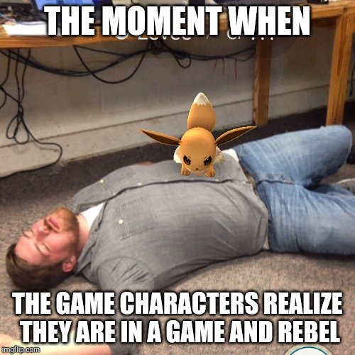 Angry Eevee | THE MOMENT WHEN THE GAME CHARACTERS REALIZE THEY ARE IN A GAME AND REBEL | image tagged in angry eevee | made w/ Imgflip meme maker