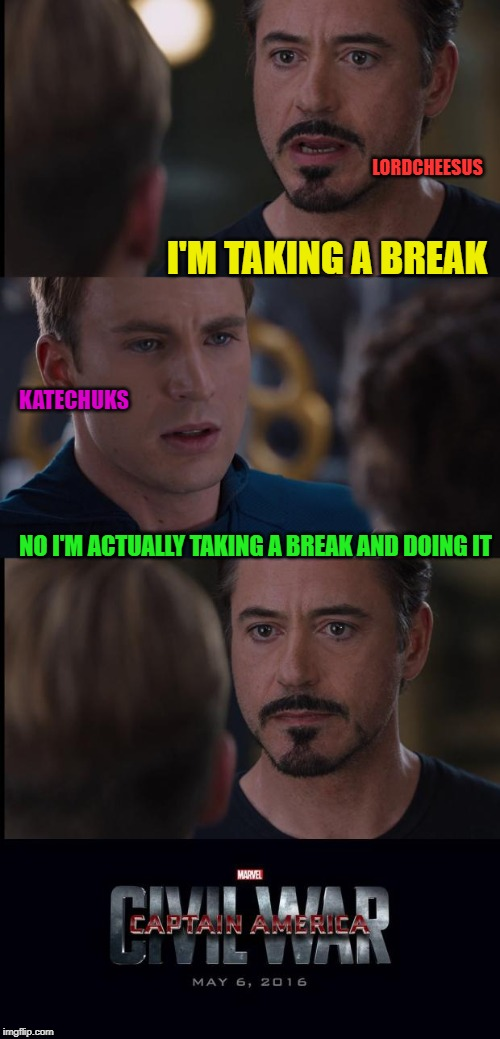 Marvel Civil War extended | I'M TAKING A BREAK NO I'M ACTUALLY TAKING A BREAK AND DOING IT KATECHUKS LORDCHEESUS | image tagged in marvel civil war extended | made w/ Imgflip meme maker