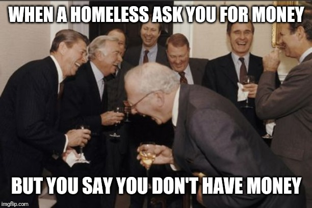 Laughing Men In Suits Meme | WHEN A HOMELESS ASK YOU FOR MONEY BUT YOU SAY YOU DON'T HAVE MONEY | image tagged in memes,laughing men in suits | made w/ Imgflip meme maker