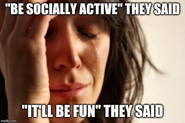 "First World Problems Meme | ""BE SOCIALLY ACTIVE"" THEY SAID ""IT'LL BE FUN"" THEY SAID 