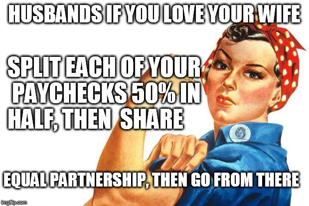 equal pay for my wife... |  HUSBANDS IF YOU LOVE YOUR WIFE; SPLIT EACH OF YOUR PAYCHECKS 50% IN HALF, THEN  SHARE; EQUAL PARTNERSHIP, THEN GO FROM THERE | image tagged in women rights,equality,money,finance | made w/ Imgflip meme maker