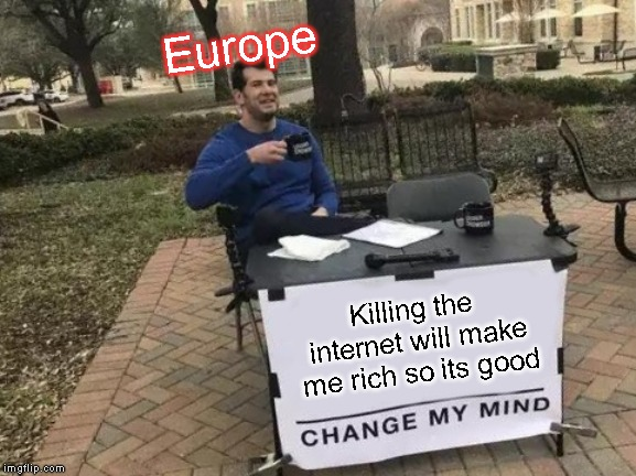 Article 13 | Killing the internet will make me rich so its good Europe | image tagged in memes,change my mind,article 13 | made w/ Imgflip meme maker