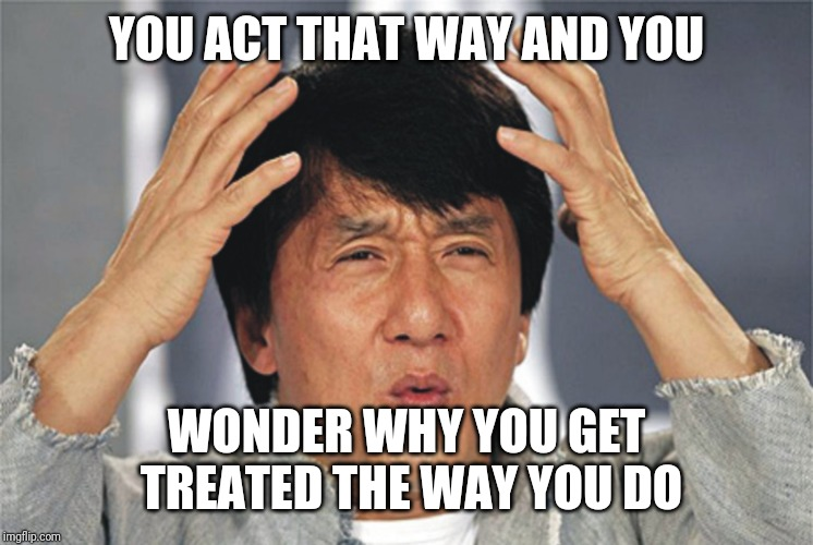Jackie Chan Confused | YOU ACT THAT WAY AND YOU WONDER WHY YOU GET TREATED THE WAY YOU DO | image tagged in jackie chan confused | made w/ Imgflip meme maker