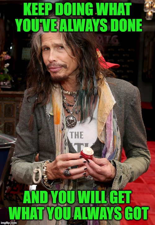 Steven Tyler | KEEP DOING WHAT YOU'VE ALWAYS DONE AND YOU WILL GET WHAT YOU ALWAYS GOT | image tagged in steven tyler | made w/ Imgflip meme maker