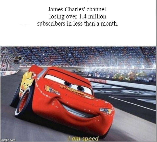 I am Speed | James Charles' channel losing over 1.4 million subscribers in less than a month. | image tagged in i am speed | made w/ Imgflip meme maker