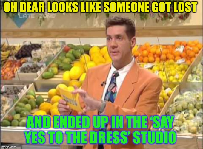 OH DEAR LOOKS LIKE SOMEONE GOT LOST AND ENDED UP IN THE 'SAY YES TO THE DRESS' STUDIO | made w/ Imgflip meme maker