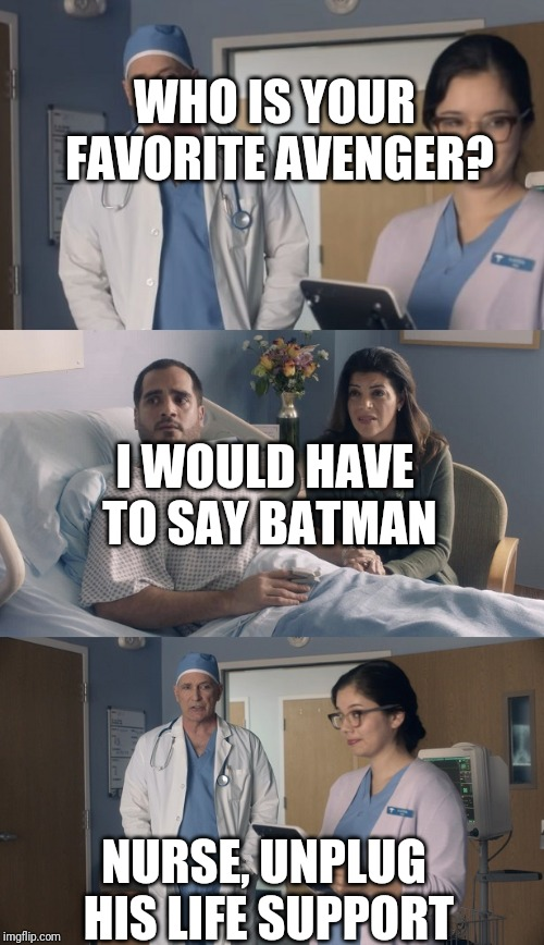 Just OK Surgeon commercial | WHO IS YOUR FAVORITE AVENGER? NURSE, UNPLUG HIS LIFE SUPPORT I WOULD HAVE TO SAY BATMAN | image tagged in just ok surgeon commercial | made w/ Imgflip meme maker