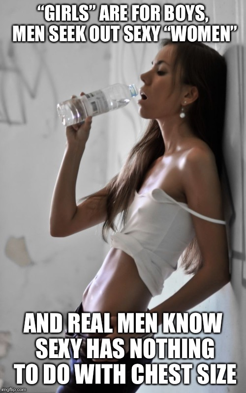 """GIRLS"" ARE FOR BOYS, MEN SEEK OUT SEXY ""WOMEN"" AND REAL MEN KNOW SEXY HAS NOTHING TO DO WITH CHEST SIZE 