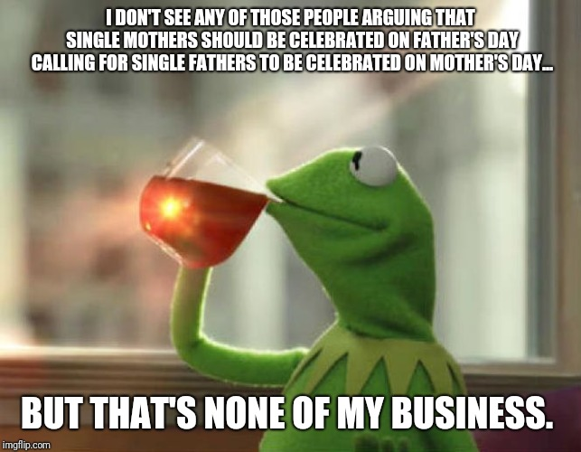 But Thats None Of My Business (Neutral) | I DON'T SEE ANY OF THOSE PEOPLE ARGUING THAT SINGLE MOTHERS SHOULD BE CELEBRATED ON FATHER'S DAY CALLING FOR SINGLE FATHERS TO BE CELEBRATED | image tagged in memes,but thats none of my business neutral,AdviceAnimals | made w/ Imgflip meme maker