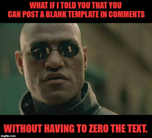 Handy when you want to use just an expression or have a precaptioned meme you want to use. |  WHAT IF I TOLD YOU THAT YOU CAN POST A BLANK TEMPLATE IN COMMENTS; WITHOUT HAVING TO ZERO THE TEXT. | image tagged in memes,matrix morpheus,nixieknox | made w/ Imgflip meme maker