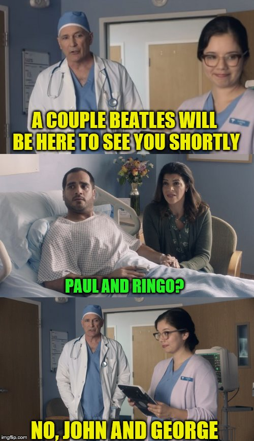 Has it really been a long time since I've posted?? | A COUPLE BEATLES WILL BE HERE TO SEE YOU SHORTLY NO, JOHN AND GEORGE PAUL AND RINGO? | image tagged in just ok surgeon commercial | made w/ Imgflip meme maker