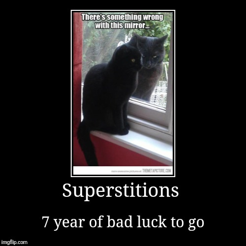 Superstitions | 7 year of bad luck to go | image tagged in funny,demotivationals | made w/ Imgflip demotivational maker