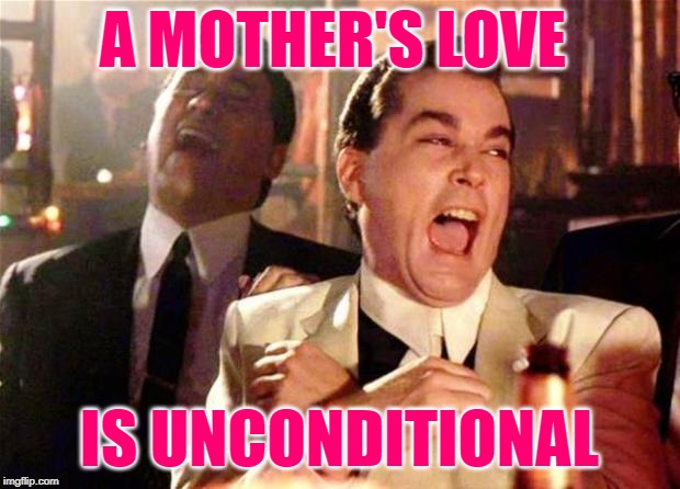 Goodfellas Mother's Love |  A MOTHER'S LOVE; IS UNCONDITIONAL | image tagged in goodfellas,mothers day,humor,funny memes,happy mother's day,narcissism | made w/ Imgflip meme maker