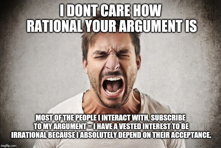 I DONT CARE HOW RATIONAL YOUR ARGUMENT IS MOST OF THE PEOPLE I INTERACT WITH, SUBSCRIBE TO MY ARGUMENT = I HAVE A VESTED INTEREST TO BE IRRA | image tagged in AdviceAnimals | made w/ Imgflip meme maker